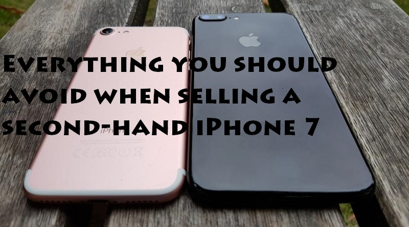 Everything you should avoid when selling a second-hand iPhone 7